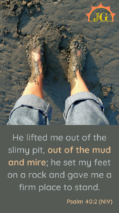 Psalm 40:2: He lifted me out of the slimy pit, out of the mud and mire; he set my feet on a rock and gave me a firm place to stand.