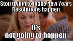 Mean Girls Meme - Stop trying to make New Years Resolutions happen. It's not going to happen.