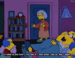 The Simpsons - A caller at this hour? You dial 9-1, then when I say so, dial 1 again
