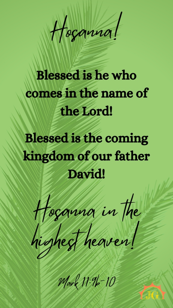 Hosanna! Blessed is he who comes in the name of the Lord! Blessed is the coming kingdom of our father David! Hosanna in the highest heaven! - Mark 11:9b-10