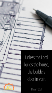 Psalm 127:1: Unless the Lord builds the house, the builders labor in vain