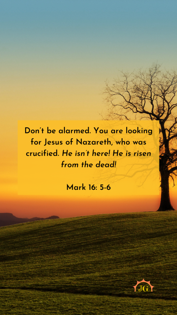Don't be alarmed. You are looking for Jesus of Nazareth, who was crucified. He isn't here! He is risen from the dead!